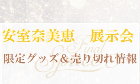 安室奈美恵安室ちゃん展示会ファイナルスペースの会場限定グッズと売り切れ情報